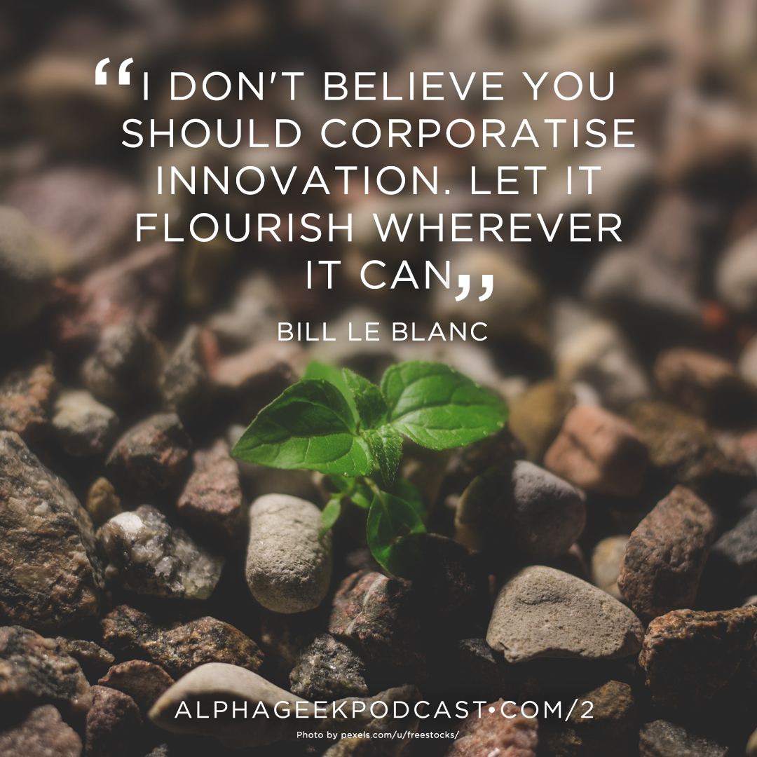 """I don't believe you should corporatise innovation. Let it flourish wherever it can""—Bill Le Blanc"