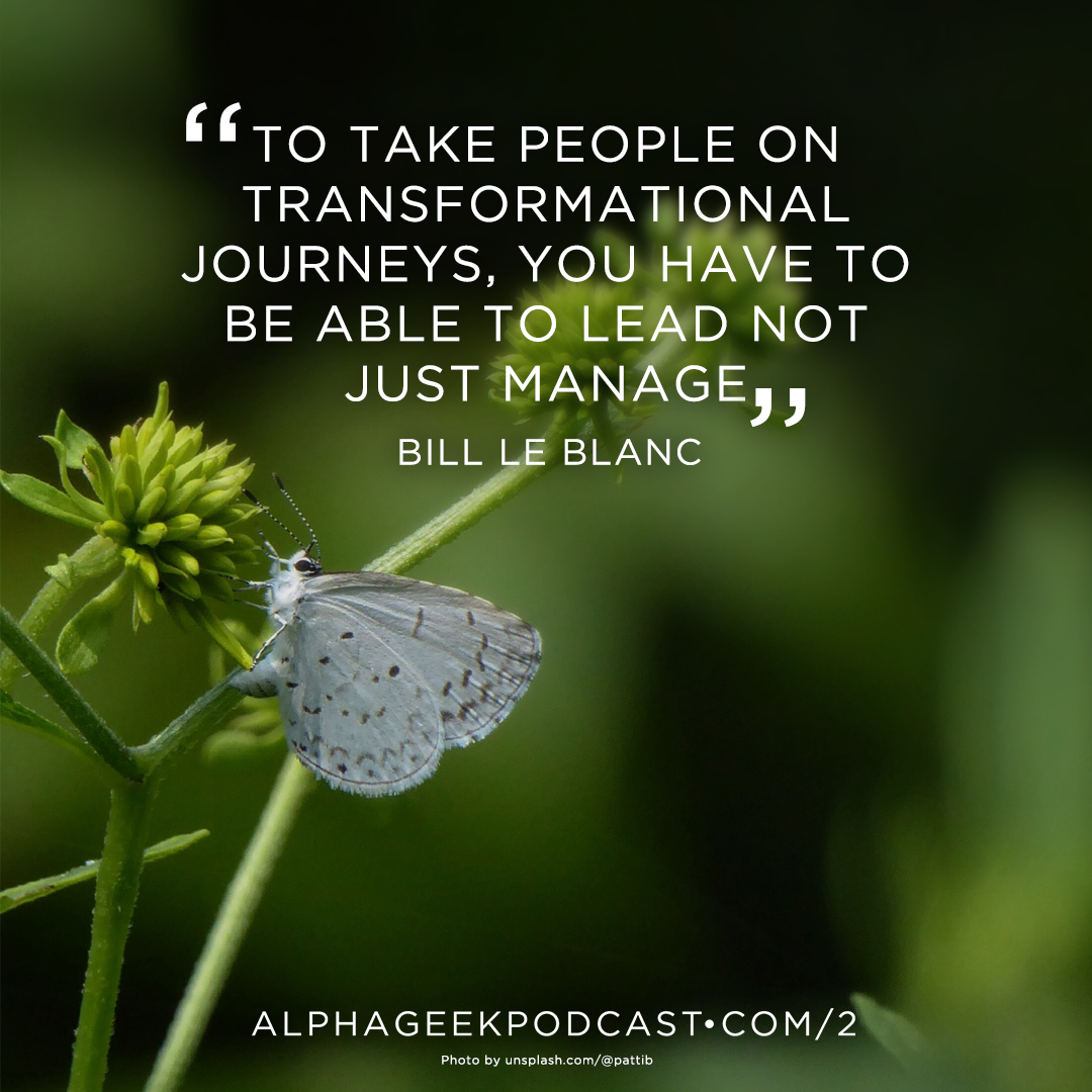 """To take people on transformational journeys, you have to be able to lead not just manage ""—Bill Le Blanc"