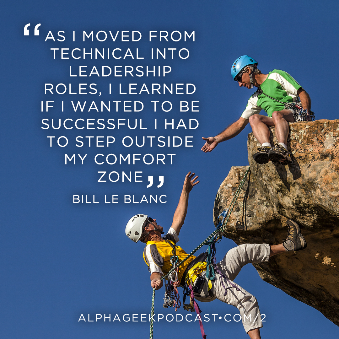 """As I moved from technical into leadership roles, I learned if I wanted to be successful I had to step outside my comfort zone""—Bill Le Blanc"