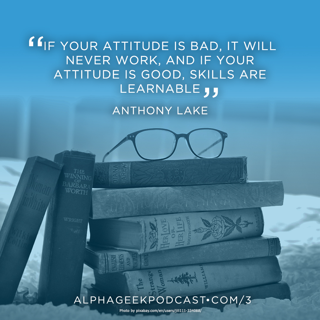 """If your attitude is bad, it will never work, and if your attitude is good, skills are learnable"" —Anthony Lake"