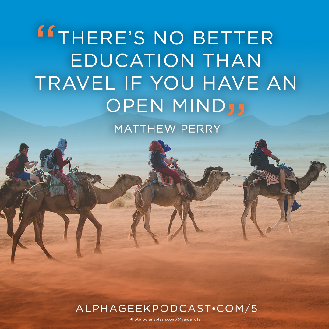 """There's no better education than travel if you have an open mind""—Matthew Perry"