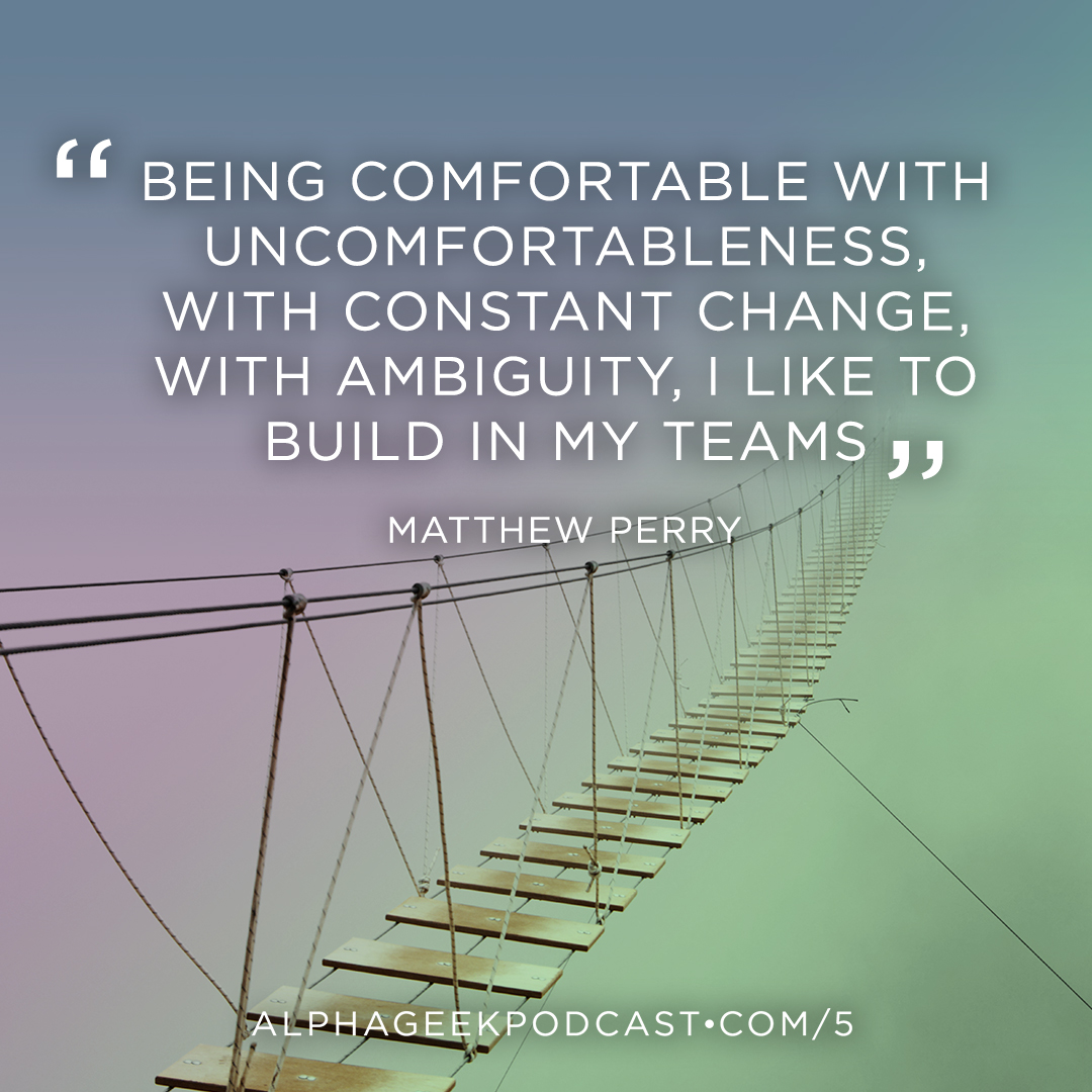"""Being comfortable with uncomfortableness, with constant change, with ambiguity, I like to build in my teams""—Matthew Perry"