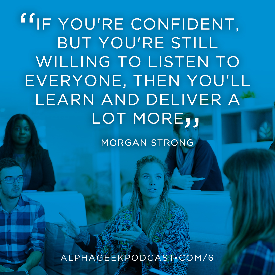 """If you're confident, but you're still willing to listen to everyone, then you'll learn and deliver a lot more"" —Morgan Strong"