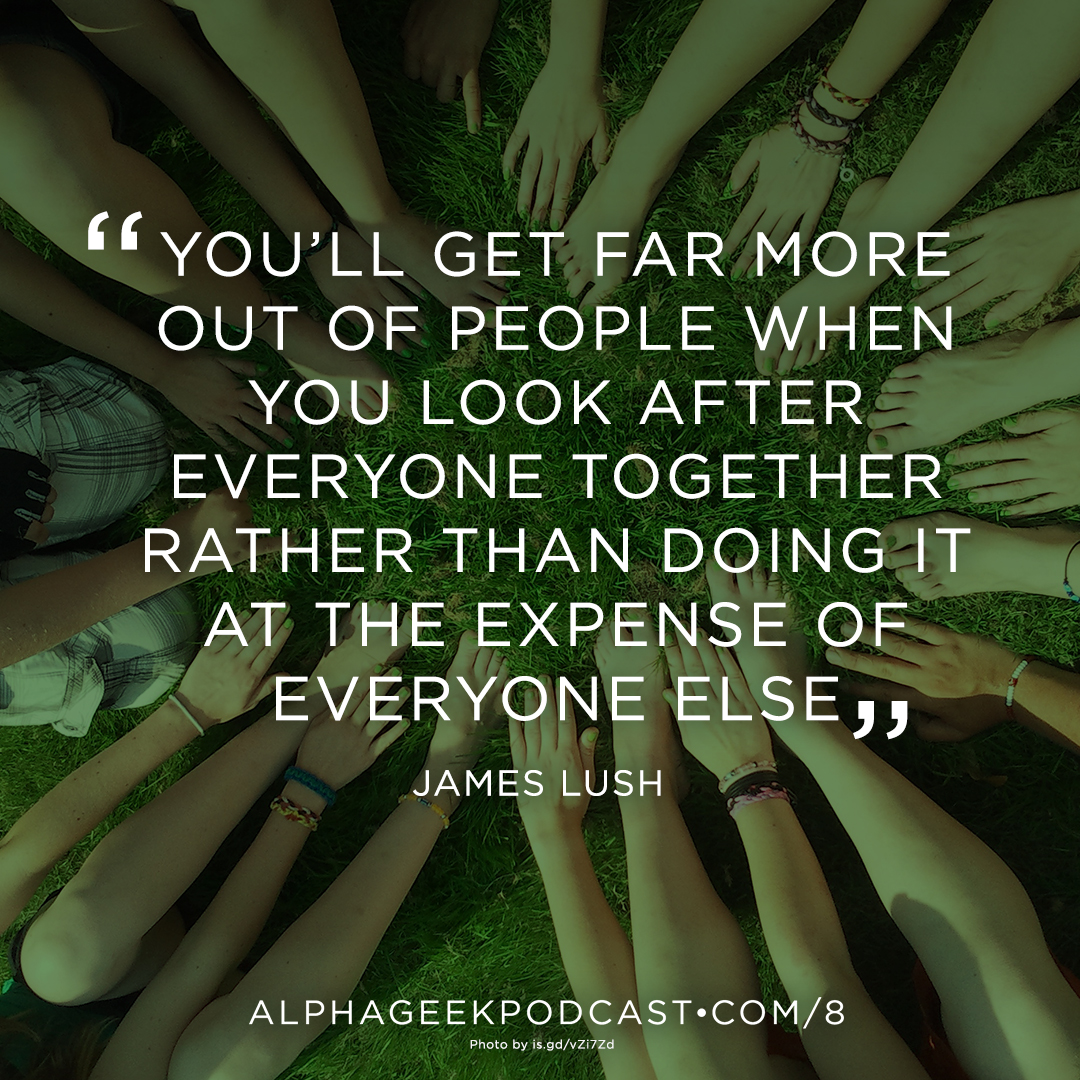 """You'll get far more out of people when you look after everyone together rather than doing it at the expense of everyone else""—James Lush"