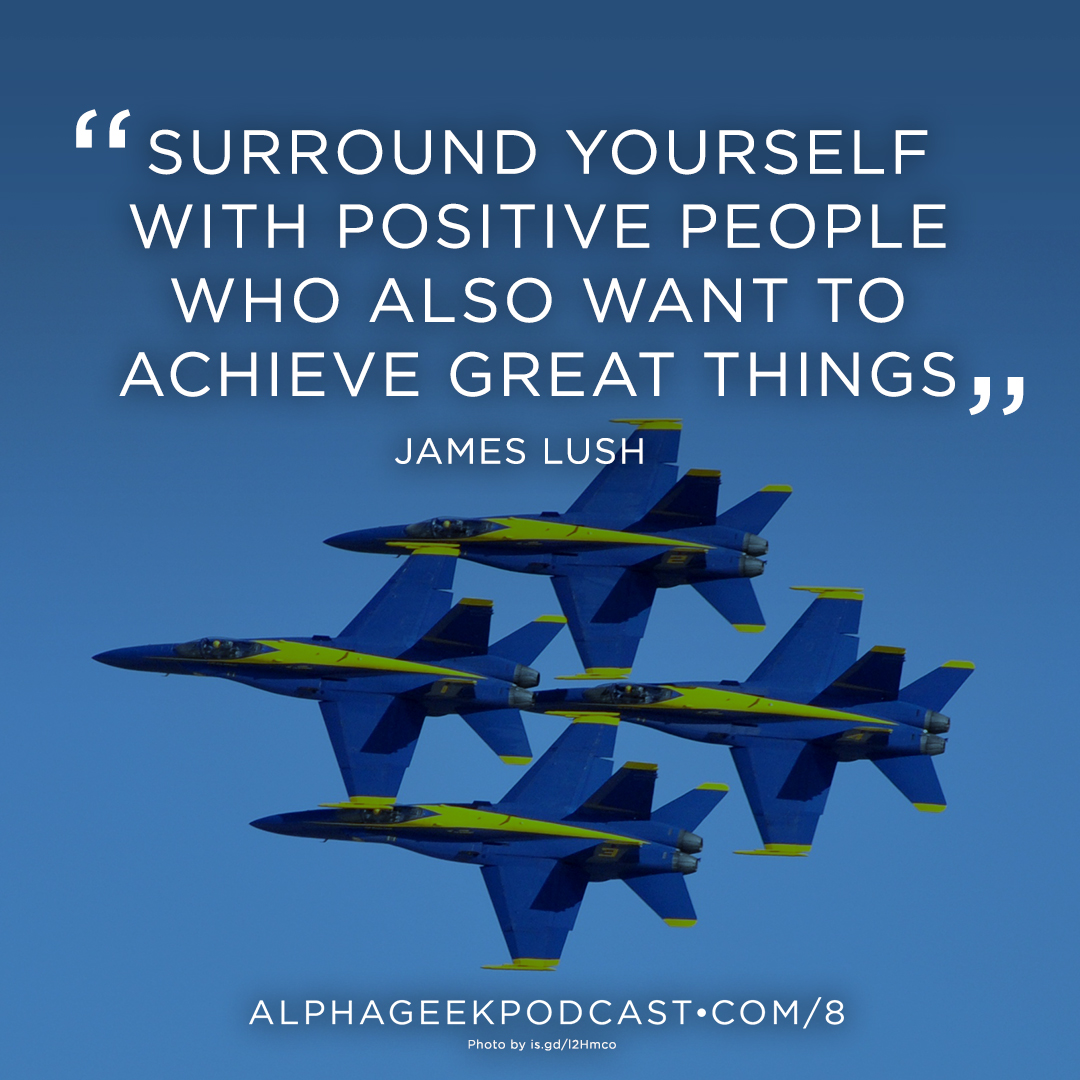 """Surround yourself with positive people who also want to achieve great things"" — James Lush"