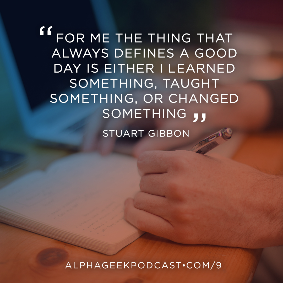 """For me the thing that always defines a good day is either I learned something, taught something, or changed something"" —Stuart Gibbon"