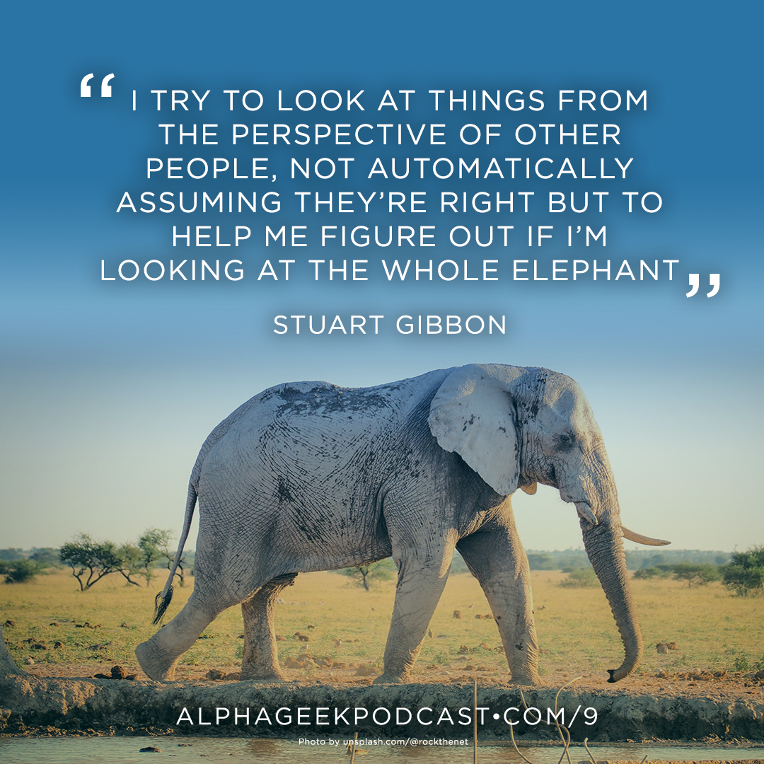 """I try to look at things from the perspective of other people, not automatically assuming they're right but to help me figure out if I'm looking at the whole elephant"" —Stuart Gibbon"