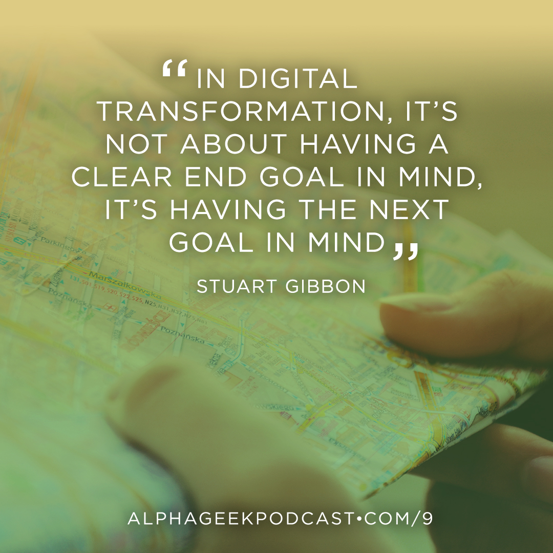 """In digital transformation, it's not about having a clear end goal in mind, it's having the next goal in mind"" —Stuart Gibbon"