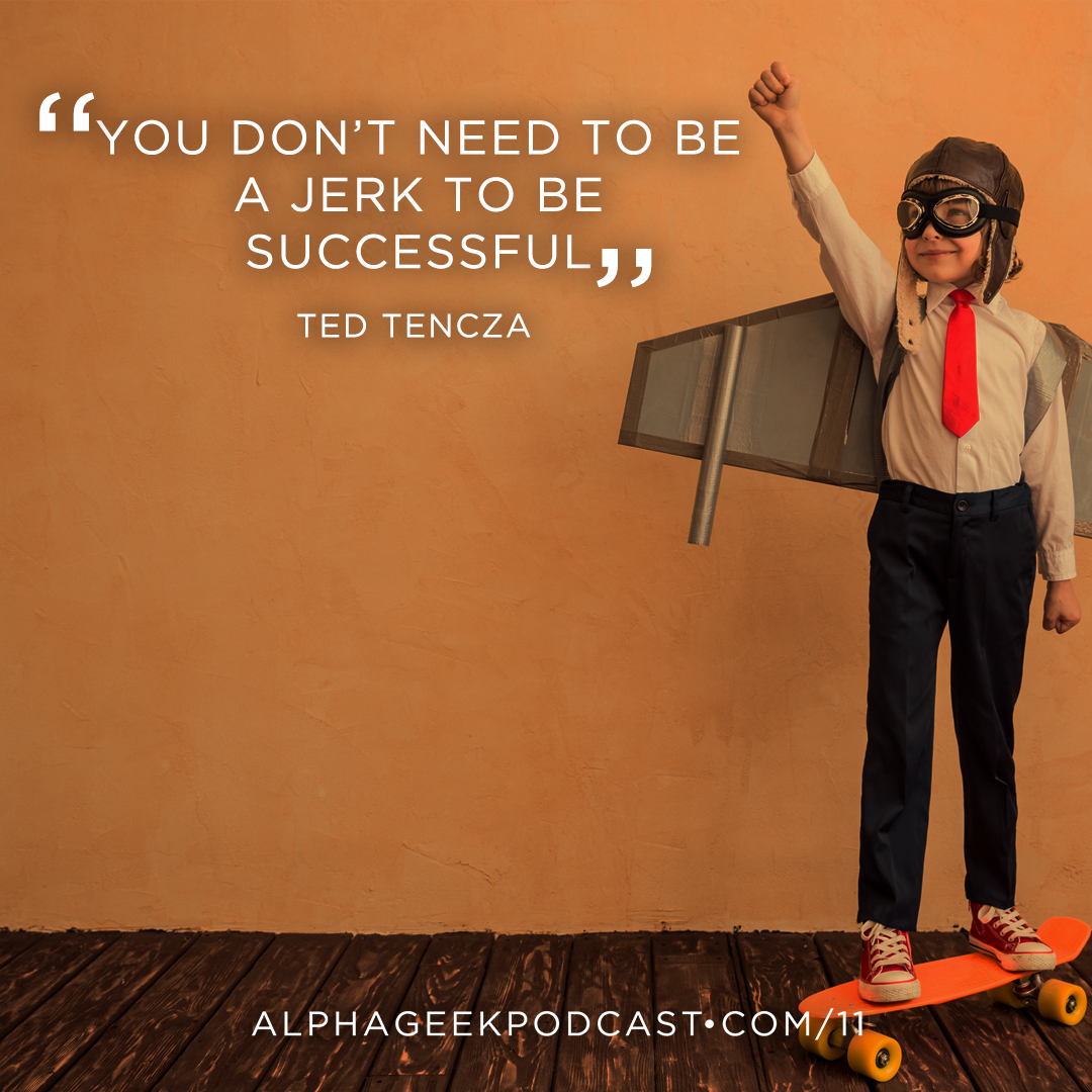 """You don't need to be a jerk to be successful"" —Ted Tencza"