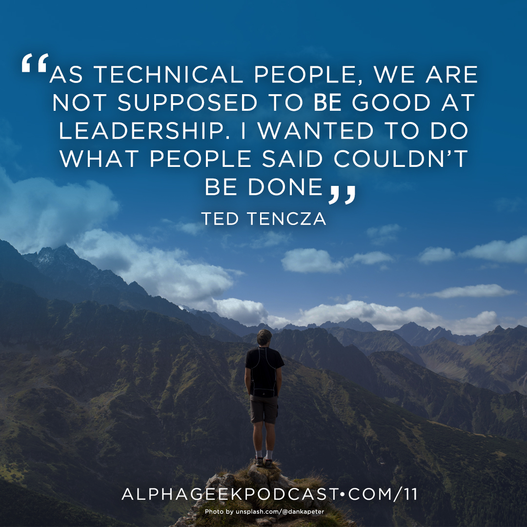 """As technical people, we are not supposed to good at leadership. I wanted to do what people said couldn't be done"" —Ted Tencza"