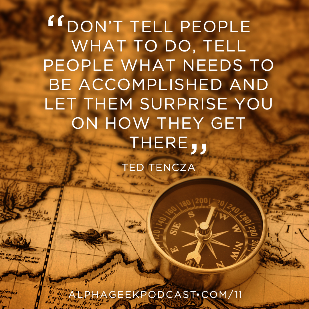 """Don't tell people what to do, tell people what needs to be accomplished and let them surprise you on how they get there"" —Ted Tencza"