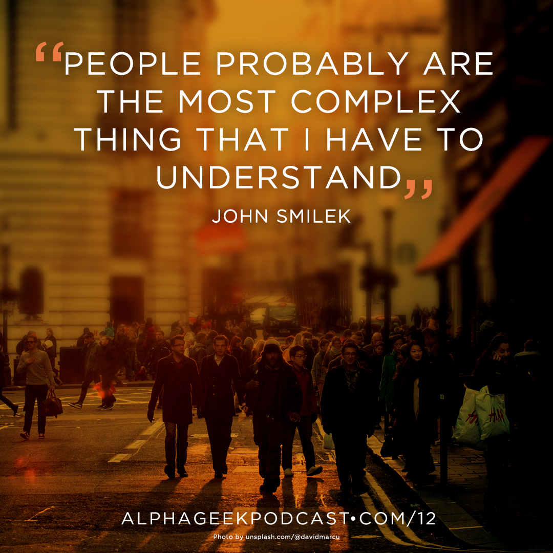 """People probably are the most complex thing that I have to understand"" —John Smilek"