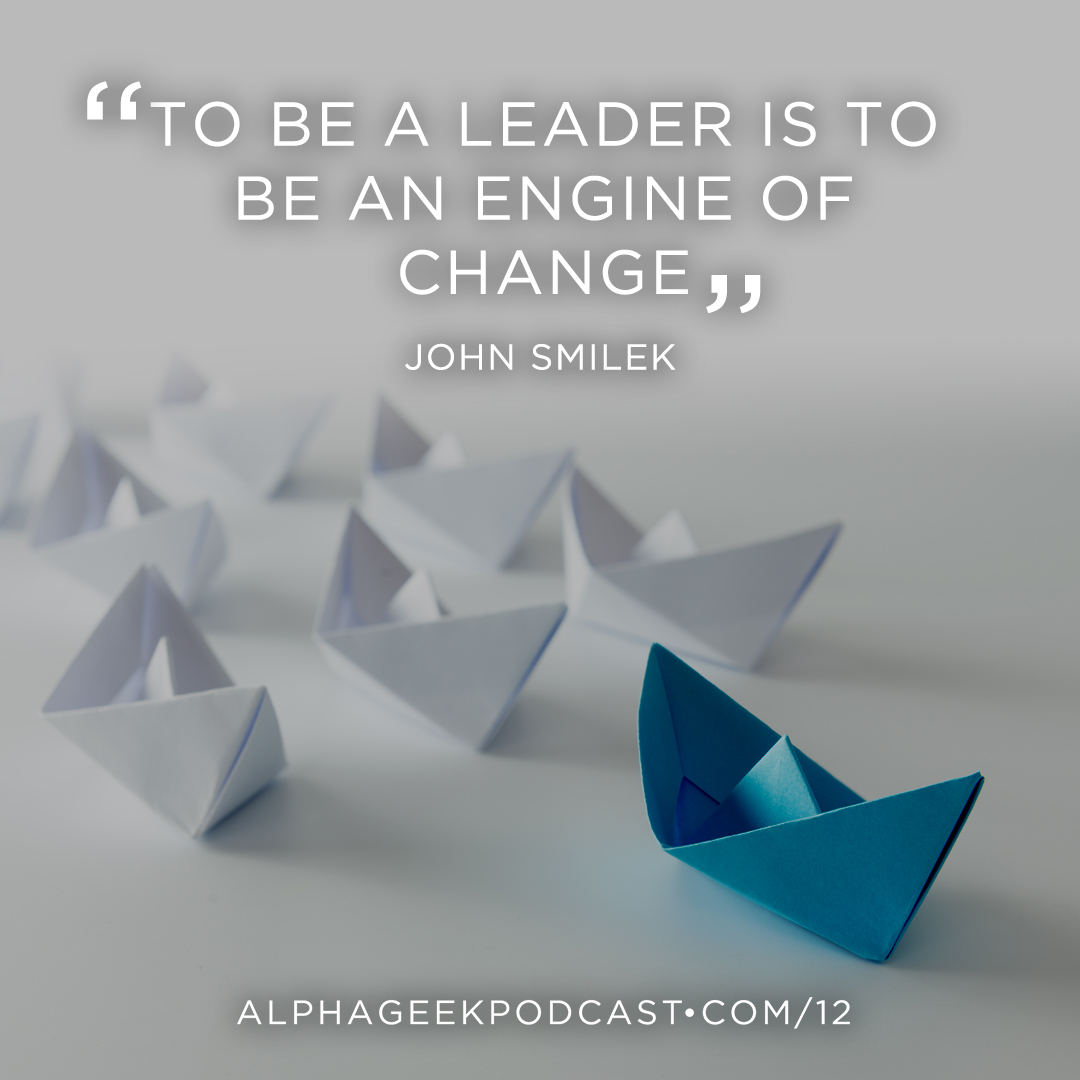 """To be a leader is to be an engine of change"" —John Smilek"