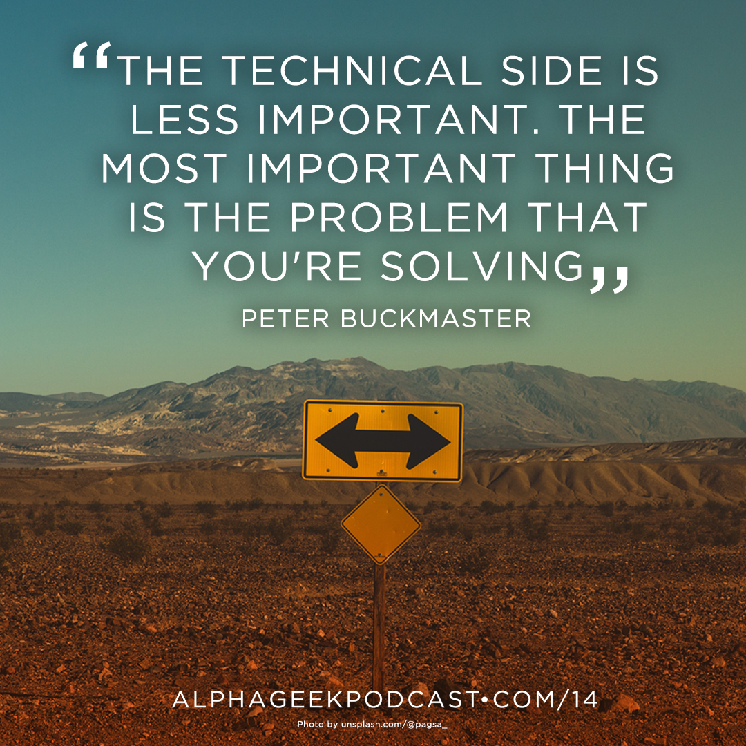 """The technical side is less important. The most important thing is the problem that you're solving""—Peter Buckmaster"