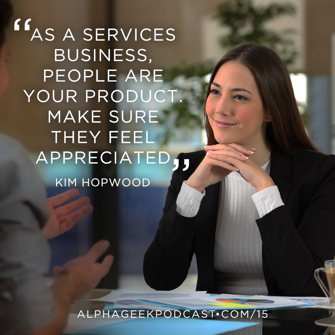 """As a services business, people are your product. Make sure they feel appreciated""—Kim Hopwood"