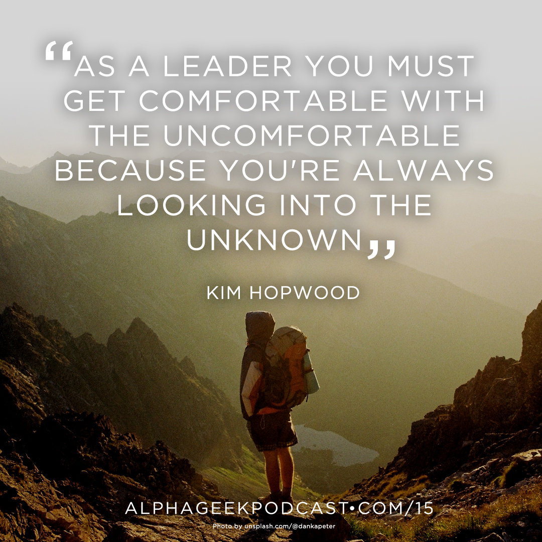 """As a leader you must get comfortable with the uncomfortable because you're always looking into the unknown""—Kim Hopwood"