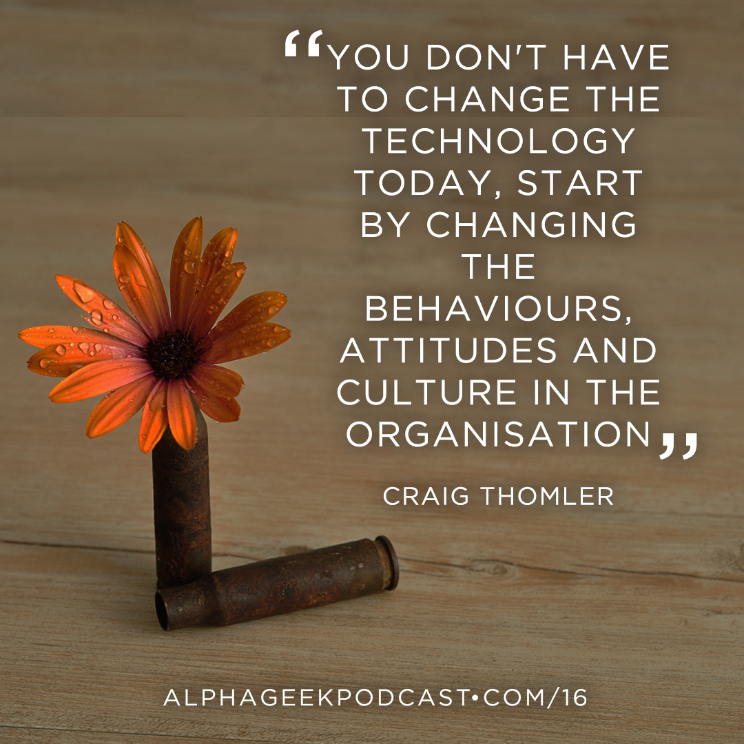 """you don't have to change the technology today, start by changing the behaviours, attitudes and culture in the organisation""—Craig Thomler"