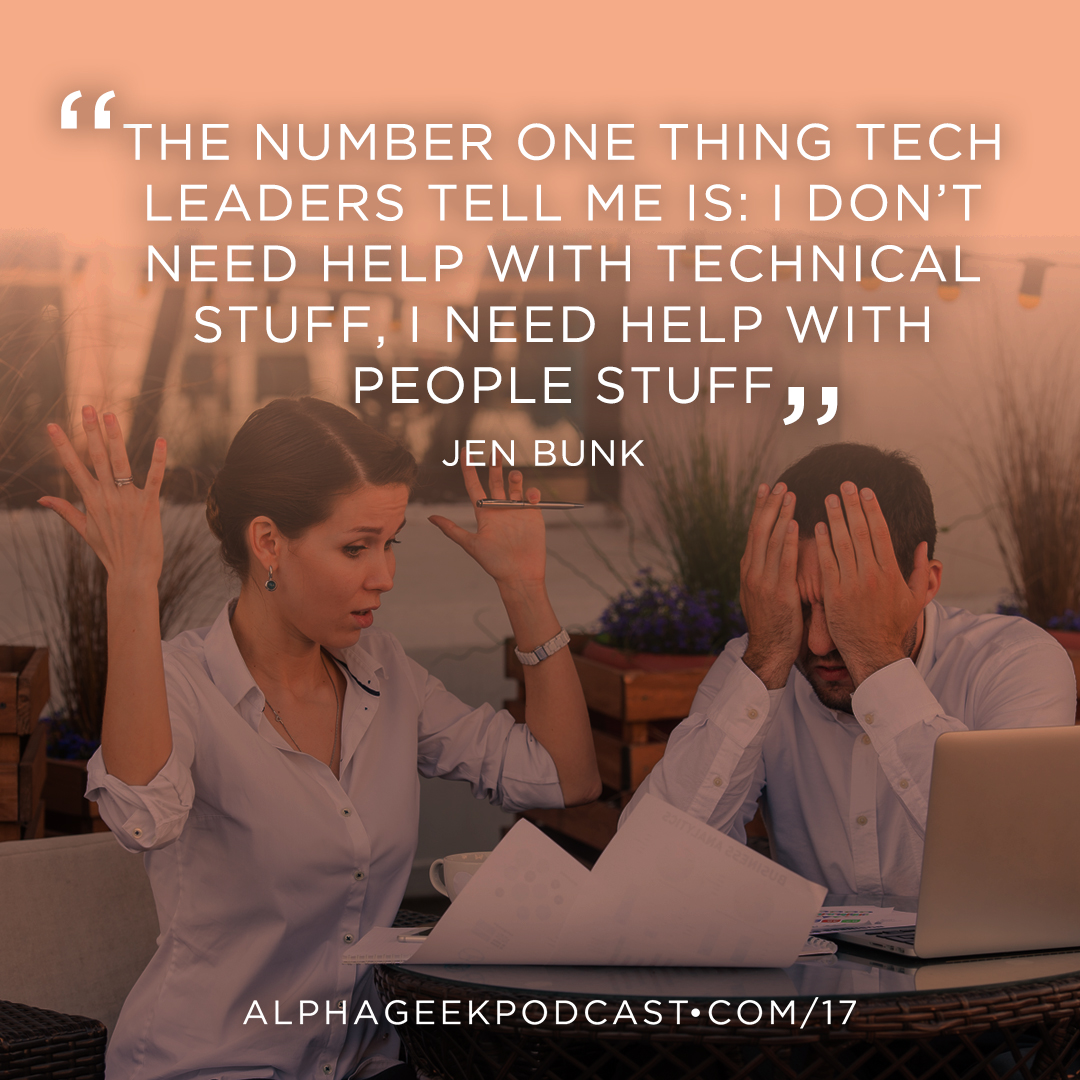 """The number one thing tech leaders tell me is: I don't need help with the technical stuff. I need help with the people stuff!""—Jen Bunk"
