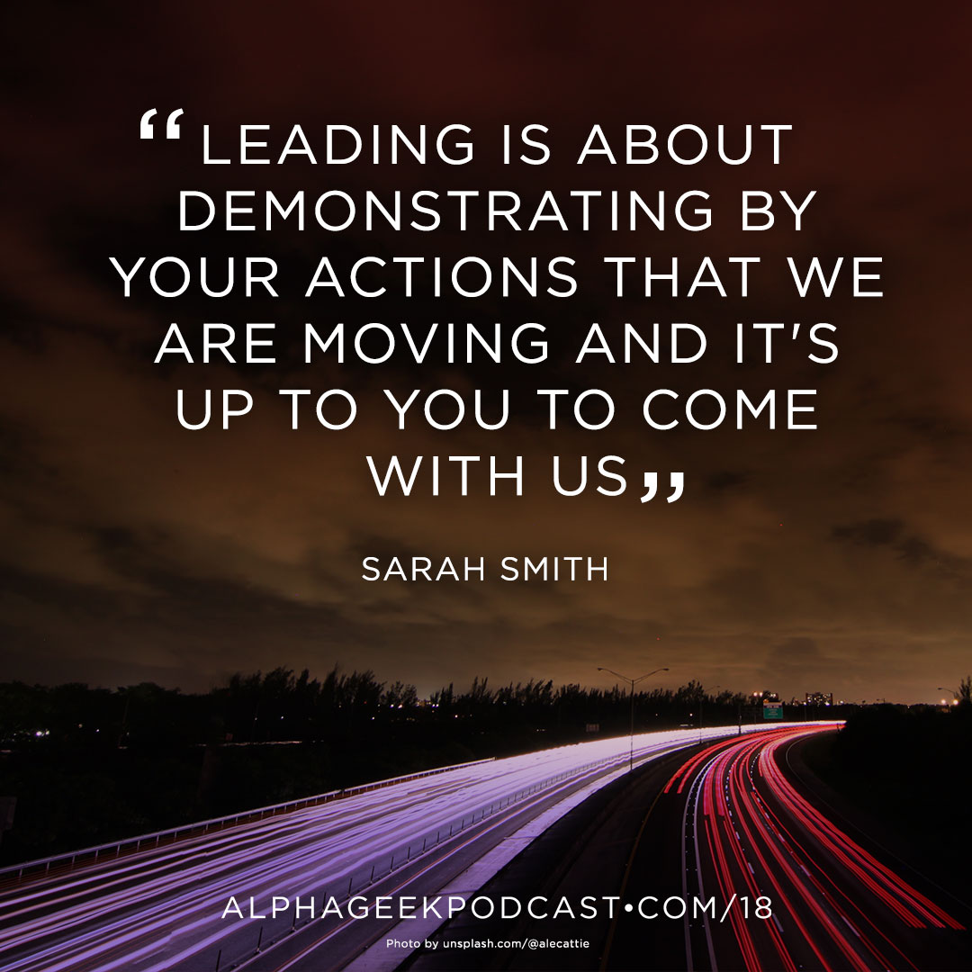 """Leading is about demonstrating by your actions that we are moving and it's up to you to come with us""—Sarah Smith"