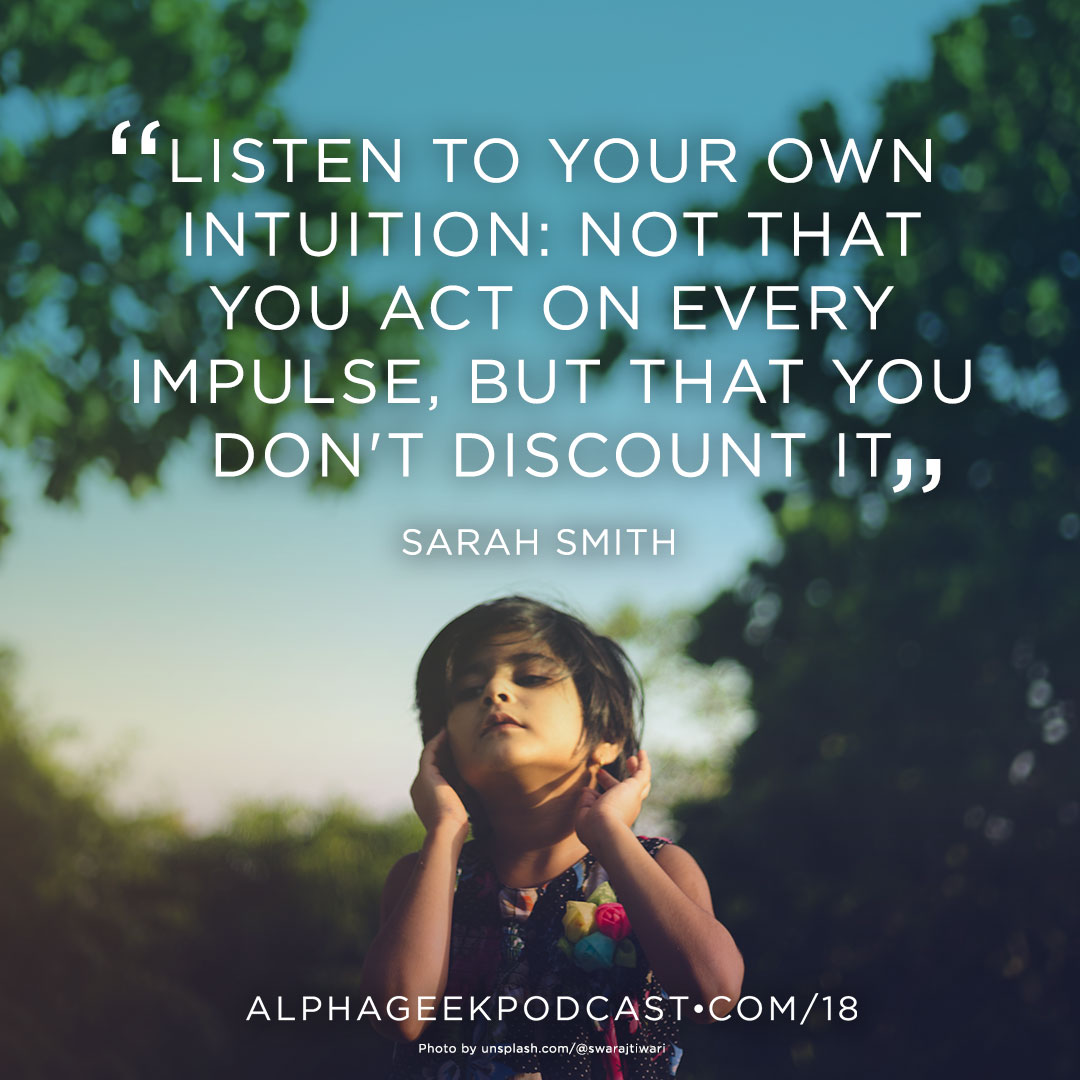 """Listen to your own intuition: not that you act on every impulse, but that you don't discount it""—Sarah Smith"