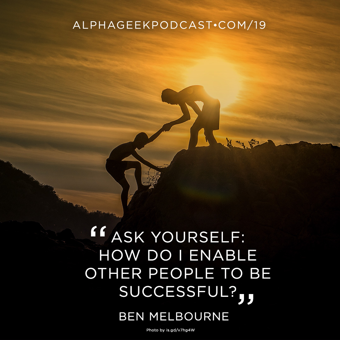 """Ask yourself: How do I enable other people to be successful?""—Ben Melbourne"