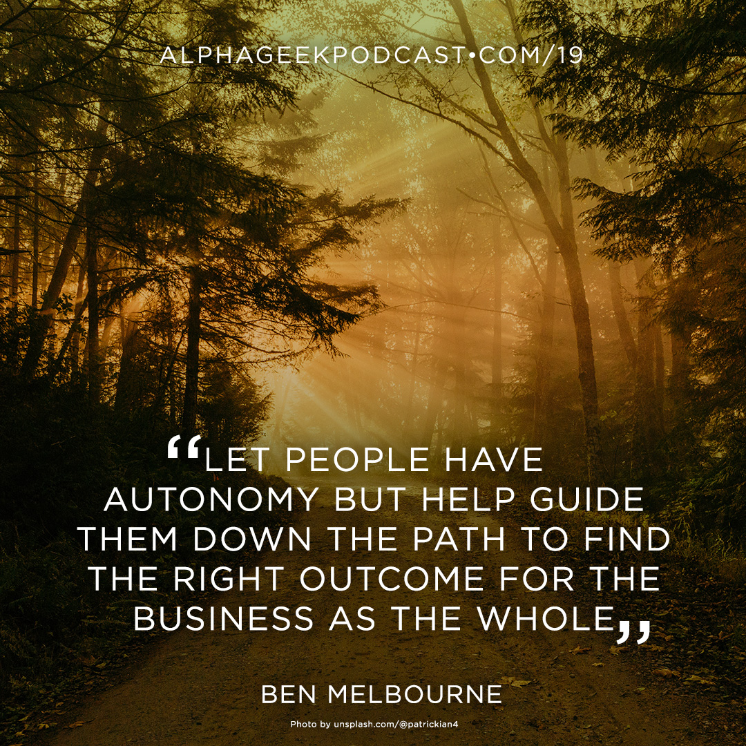 """Let people have autonomy but help guide them down the path to find the right outcome for the business as the whole"" —Ben Melbourne"