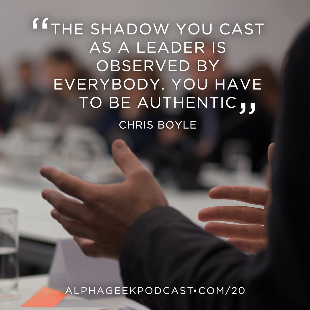 """The shadow you cast as a leader is observed by everybody. You have to be authentic""—Chris Boyle"