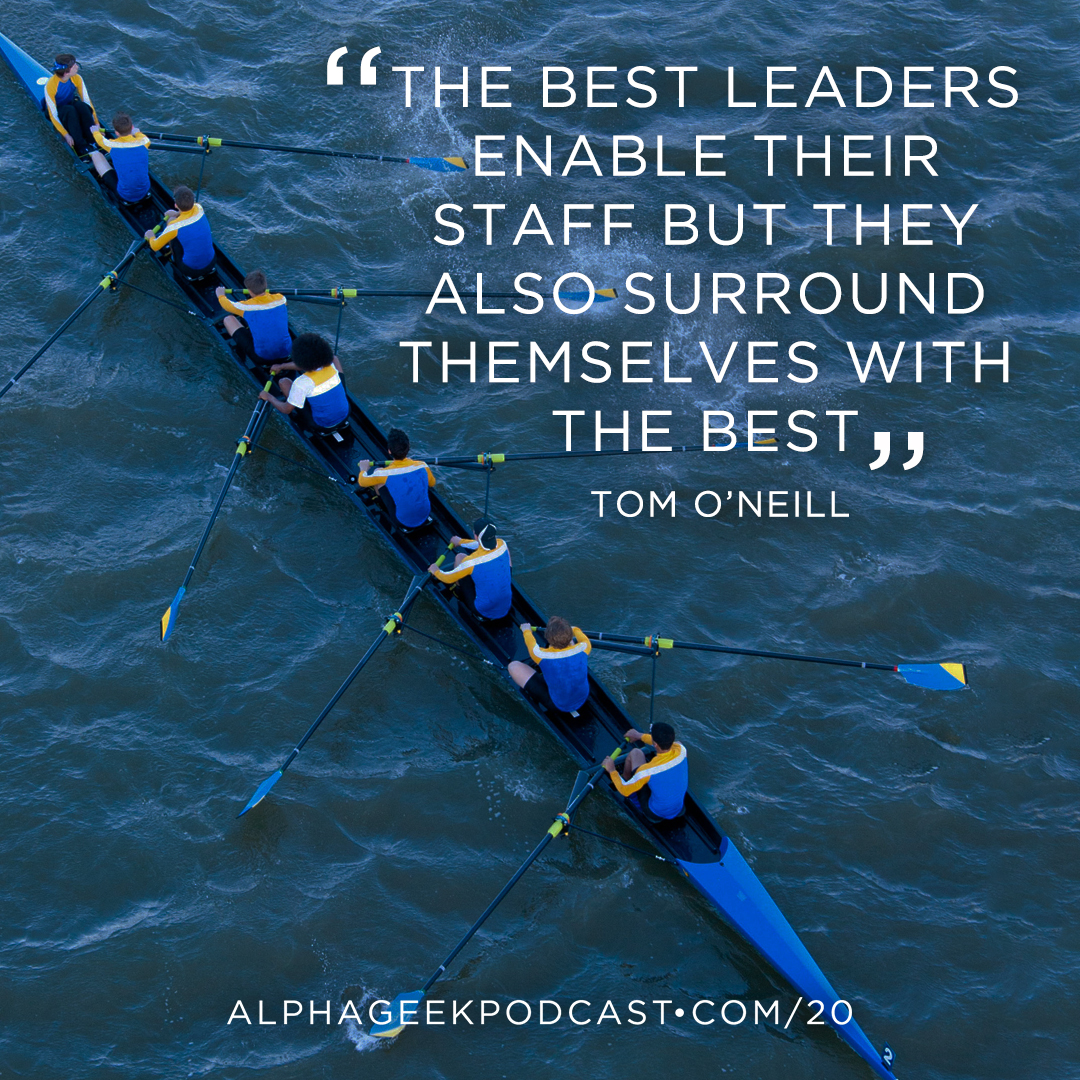 """The best leaders enable their staff but they also surround themselves with the best""—Tom O'Neill"