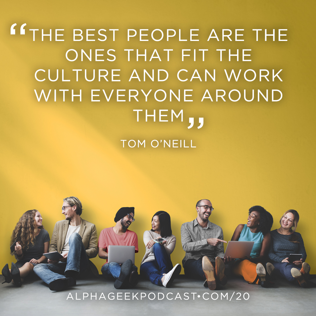"""The best people are the ones that fit the culture and can work with everyone around them""—Tom O'Neill"
