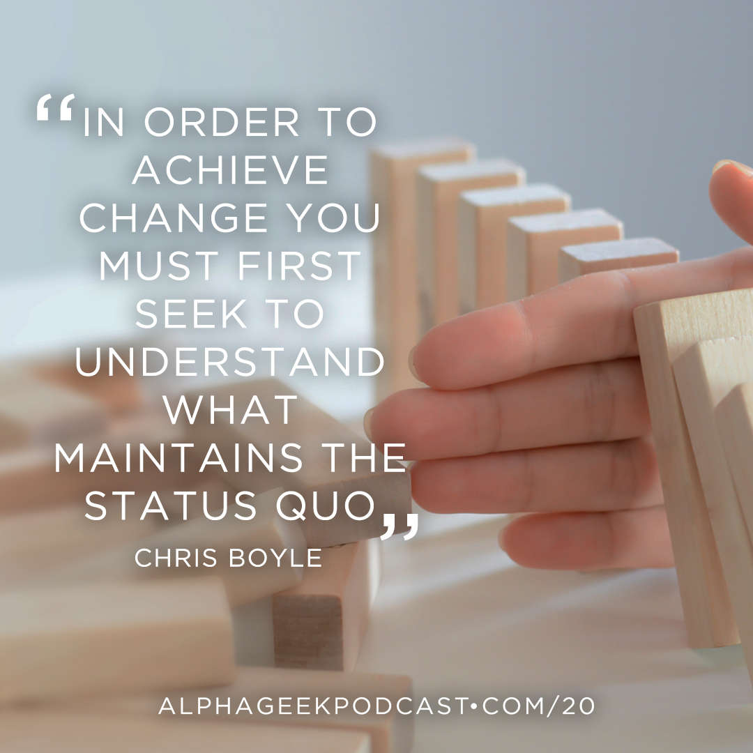 """in order to achieve change you must first seek to understand what maintains the status quo""—Chris Boyle"