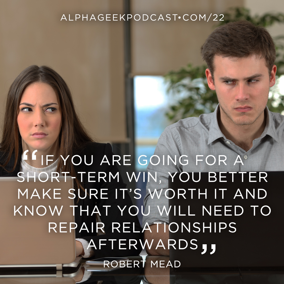 """If you are going for a short-term win, you better make sure it's worth it and know that you will need to repair relationships afterwards""—Robert Mead"