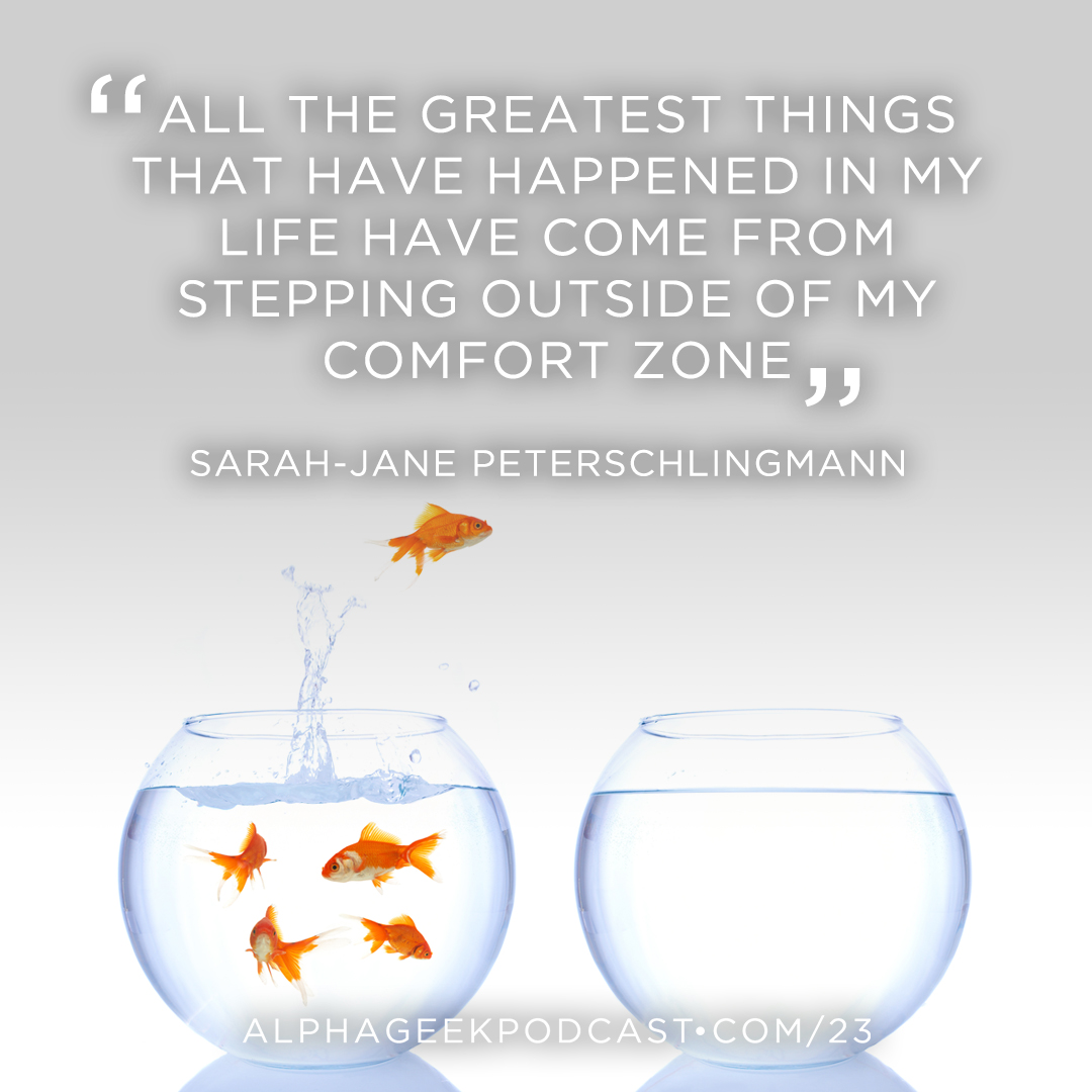 "All the greatest things that have happened in my life have come from stepping outside of my comfort zone""—Sarah-Jane Peterschlingmann"