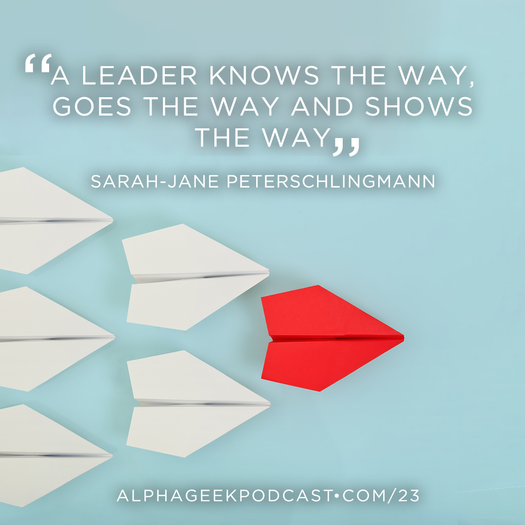 """A leader knows the way, goes the way and shows the way""—Sarah-Jane Peterschlingmann"