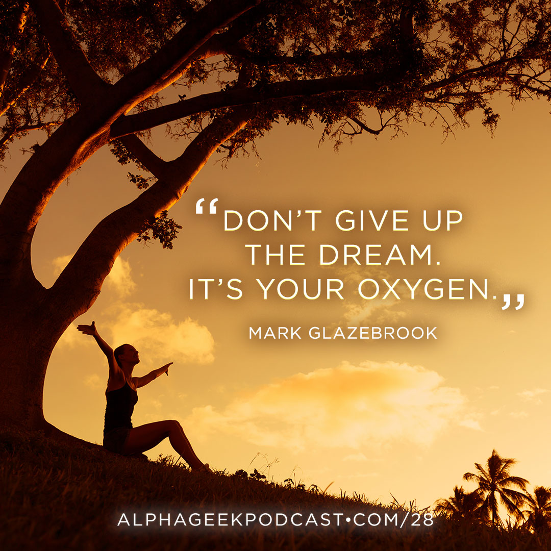 """Don't give up the dream. It's your oxygen"".—Mark Glazebrook"