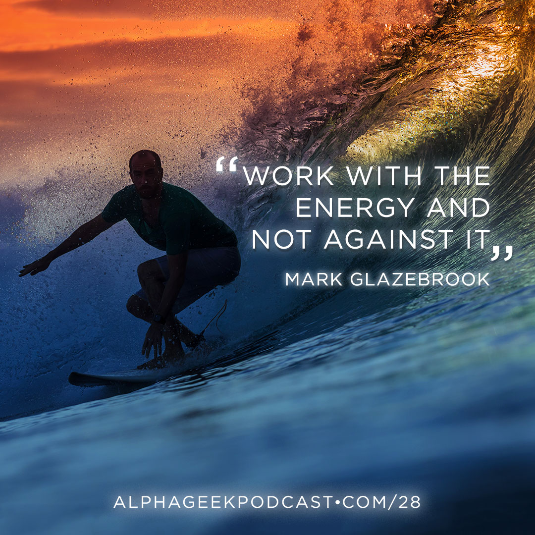 """Work with the energy and not against it"".—Mark Glazebrook"