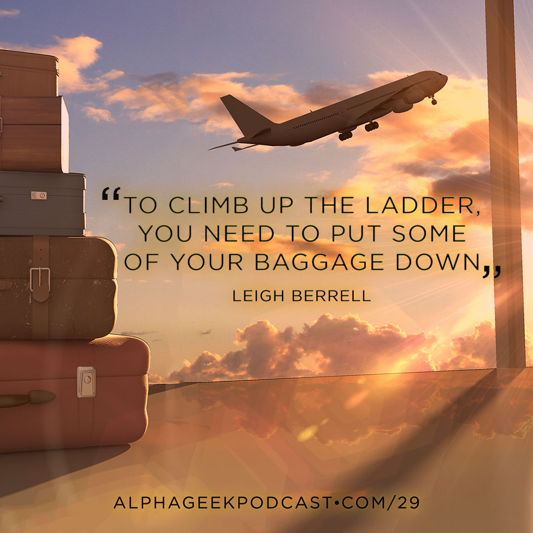 """To climb up the ladder, you need to put some of your baggage down."".—Leigh Berrell"
