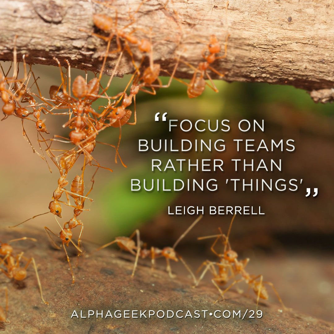 """Focus on building teams rather than building 'things'"".—Leigh Berrell"