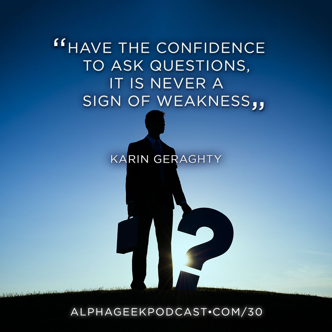 """Have the confidence to ask questions, it is never a sign of weakness"".—Karin Geraghty"