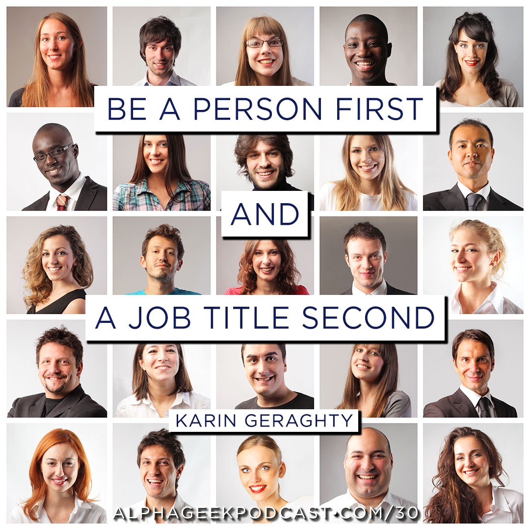 """Be a person first and a job title second"".—Karin Geraghty"