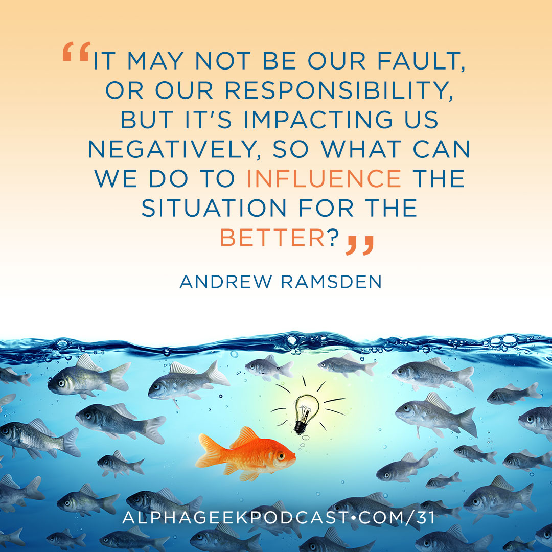 """It may not be our fault, or our responsibility, but it's impacting us negatively, so what can we do to influence the situation for the better?""—Andrew Ramsden"