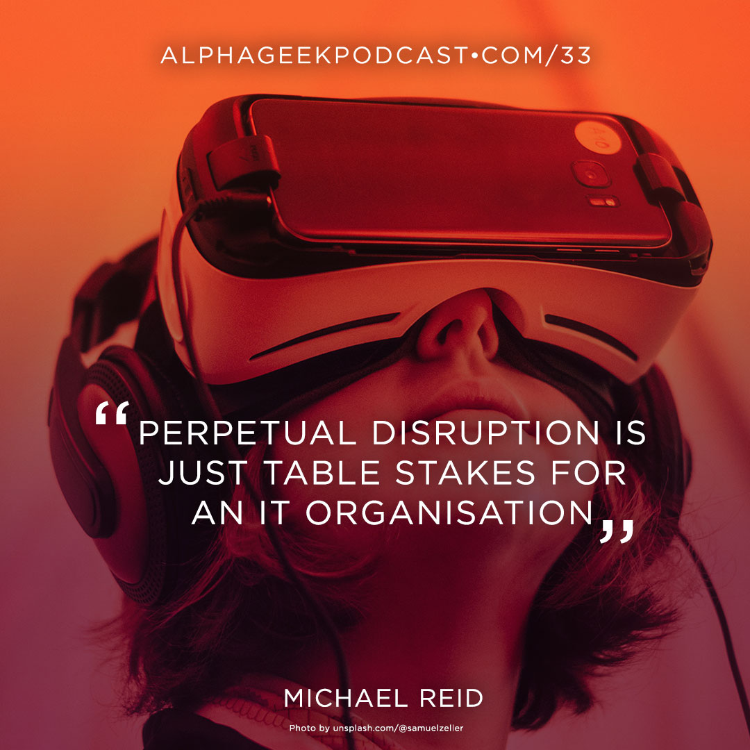 """Perpetual disruption is just table stakes for an IT organisation""—Michael Reid"
